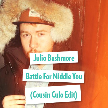 Julio Bashmore – Battle For Middle You (Cousin Culo Edit)
